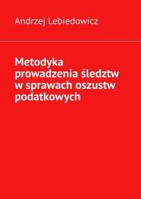 Metodyka prowadzenia śledztw wsprawach oszustw podatkowych - Andrzej Lebiedowicz