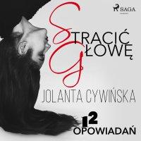 Stracić głowę - 12 opowiadań - Jolanta Cywińska, Jolanta Cywinska