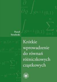 Krótkie wprowadzenie do równań różniczkowych cząstkowych - Paweł Strzelecki