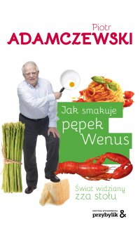 Jak smakuje pępek Wenus. Świat widziany zza stołu - Piotr Adamczewski