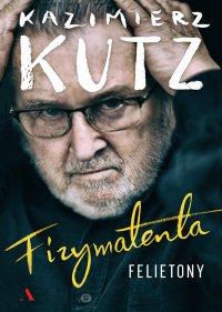 Fizymatenta. Felietony - Kazimierz Kutz
