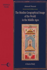 The Muslim Geographical Image of the World in the middle Ages. A Source Study - Ahmad Nazmi