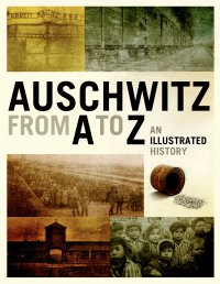 Auschwitz from A to Z. An Illustrated History of the Camp - Opracowanie zbiorowe