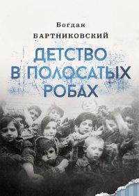 Детство в полосатых робах - Bogdan Bartnikowski