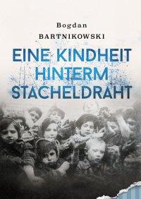 Eine Kindheit hinterm Stacheldraht - Bogdan Bartnikowski