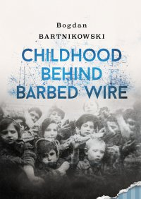 Childhood Behind Barbed Wire - Bogdan Bartnikowski