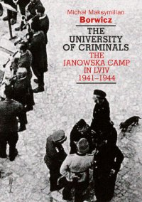The university of criminals. The Janowska Camp in Lviv 1941-1944 - Michał Maksymilian Borwicz