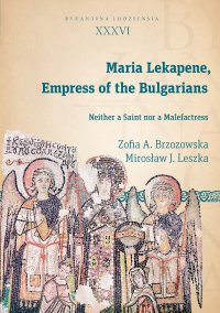 Maria Lekapene, Empress of the Bulgarians. Neither a Saint nor a Malefactress - Zofia A. Brzozowska
