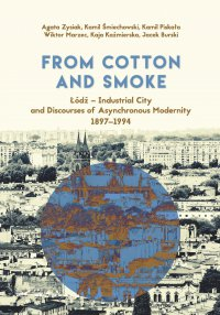 From Cotton and Smoke: Łódź – Industrial City and Discourses of Asynchronous Modernity 1897-1994 - Agata Zysiak