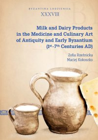 Milk and Dairy Products in the Medicine and Culinary Art of Antiquity and Early Byzantium (1st–7th Centuries AD) - Zofia Rzeźnicka