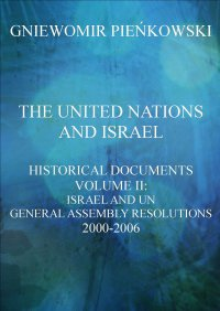 The United Nations and Israel. Historical Documents. Volume III: Israel and UN General Assembly Resolutions 2000-2006 - Gniewomir Pieńkowski