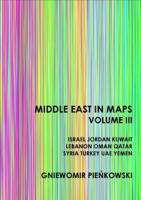 Middle East in Maps. Volume III: Israel, Jordan, Kuwait, Lebanon, Oman, Qatar, Syria, Turkey, UAE, Yemen - Gniewomir Pieńkowski