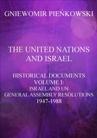 The United Nations and Israel. Historical Documents. Volume I: Israel and UN General Assembly Resolutions 1947-1988 - Gniewomir Pieńkowski