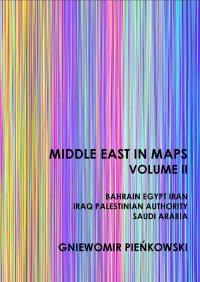 Middle East in Maps. Volume II: Bahrain, Egypt, Iran, Iraq, Palestine Authority, Saudi Arabia - Gniewomir Pieńkowski