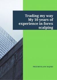 Trading my way. My 10 years of experience in forex scalping - Przemysław Rajski