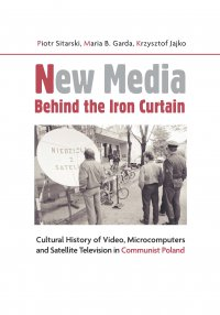 New Media Behind the Iron Curtain. Cultural History of Video Microcomputers and Satellite Television in Communist Poland - Piotr Sitarski