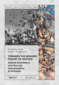 Towards the Modern Theory of Motion. Oxford Calculators and the new interpretation of Aristotle - Elżbieta Jung