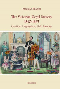 The Victorian Royal Nursery, 1840-1865. Creation, Organisation, Staff, Financing - Mariusz Misztal