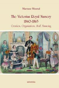 The Victorian Royal Nursery, 1840-1865. Creation, Organisation, Staff, Financing - Mariusz Misztal