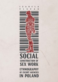 Social Construction of Sex Work. Ethnography of Escort Agencies in Poland - Izabela Ślęzak