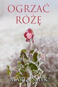 Ogrzać różę - Marta Smyk