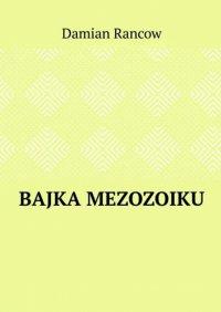 Bajka Mezozoiku - Damian Rancow