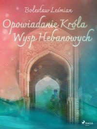 Opowiadanie Króla Wysp Hebanowych - Bolesław Leśmian