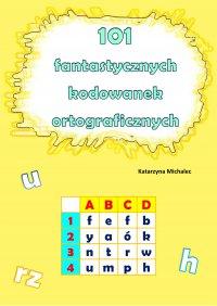 101 fantastycznych kodowanek ortograficznych - Katarzyna Michalec