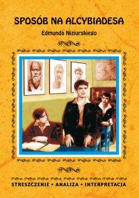 Sposób na Alcybiadesa Edmunda Niziurskiego. Streszczenie, analiza, interpretacja - Justyna Kubryn
