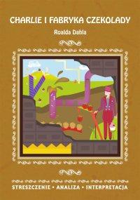 Charlie i fabryka czekolady Roalda Dahla. Streszczenie, analiza, interpretacja - Danuta Anusiak