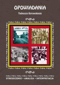 Opowiadania Tadeusza Borowskiego. Streszczenie, analiza, interpretacja - Magdalena Selbirak