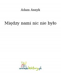 Między nami nic nie było - Adam Asnyk