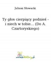 Ty głos cierpiący podnieś - i niech w tobie... (Do A. Czartoryskiego) - Juliusz Słowacki