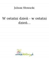 W ostatni dzień - w ostatni dzień... - Juliusz Słowacki