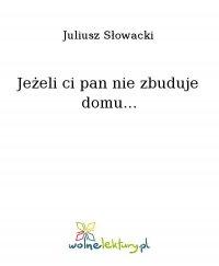 Jeżeli ci pan nie zbuduje domu... - Juliusz Słowacki