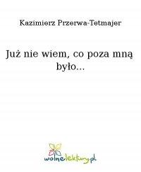 Już nie wiem, co poza mną było... - Kazimierz Przerwa-Tetmajer