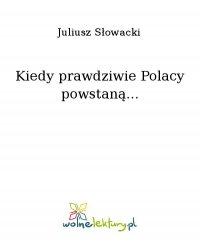 Kiedy prawdziwie Polacy powstaną... - Juliusz Słowacki