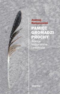 Pamięć gromadzi prochy. Szkice historyczne i osobiste - Andrzej Romanowski