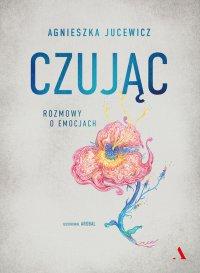Czując. Rozmowy o emocjach - Agnieszka Jucewicz