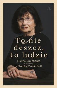 To nie deszcz, to ludzie. Halina Birenbaum w rozmowie z Moniką Tutak-Goll - Halina Birenbaum