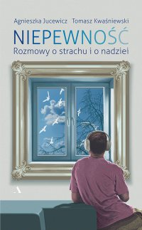 Niepewność. Rozmowy o strachu i o nadziei - Agnieszka Jucewicz