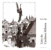 Listy do Czesława Miłosza, fotografie: Joanna Gromek-Illg, posłowie Stanisław Balbus - Jerzy Illg