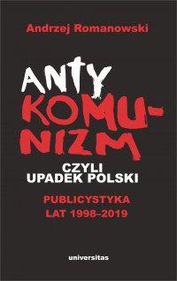 Antykomunizm, czyli upadek Polski. Publicystyka lat 1998-2019 - Andrzej Romanowski