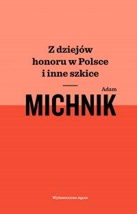 Z dziejów honoru w Polsce i inne szkice - Adam Michnik
