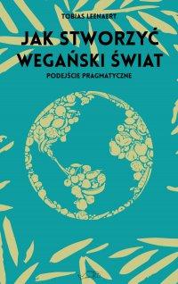 Jak stworzyć wegański świat. Podejście pragmatyczne - Tobias Leenaert
