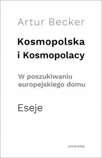 Kosmopolska i Kosmopolacy. W poszukiwaniu europejskiego domu. Eseje - Artur Becker