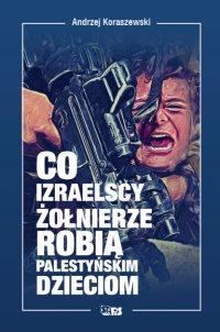 Co izraelscy żołnierze robią palestyńskim dzieciom - Andrzej Koraszewski