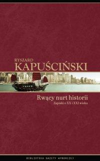 Rwący nurt historii. Zapiski o XX  i XXI wieku - Ryszard Kapuściński