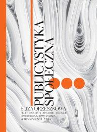 Publicystyka społeczna. Tom 3. Felietony, korespondencje, recenzje, przemówienia - Eliza Orzeszkowa