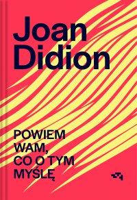 Powiem Wam, co o tym myślę - Joan Didion